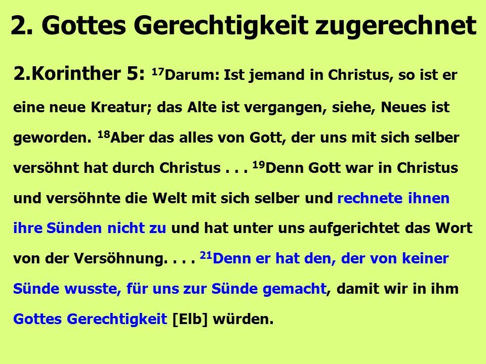 2.Korinther 5: 17 Darum: Ist jemand in Christus, so ist er eine neue Kreatur; das Alte ist vergangen, siehe, Neues ist geworden. 18 Aber das alles von