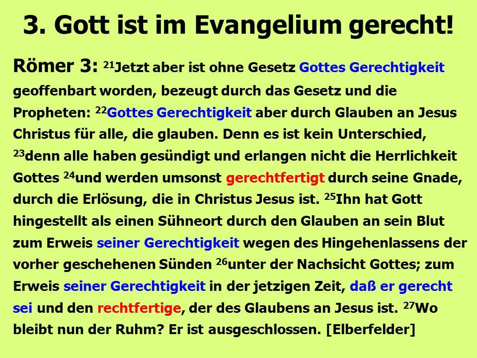 Römer 3: 21 Jetzt aber ist ohne Gesetz Gottes Gerechtigkeit geoffenbart worden, bezeugt durch das Gesetz und die Propheten: 22 Gottes Gerechtigkeit ab