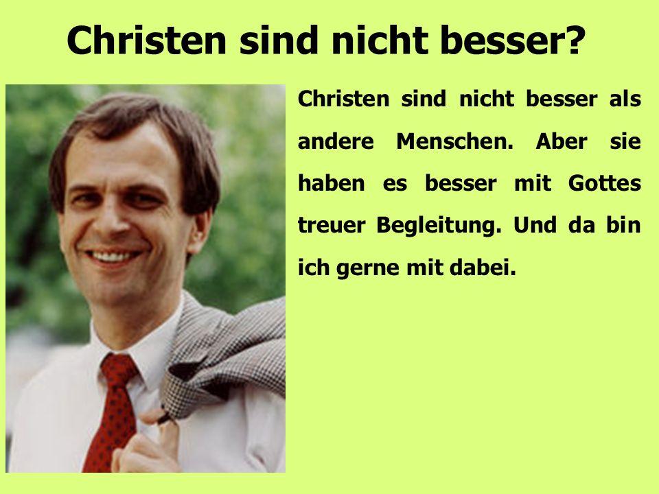 Christen sind nicht besser als andere Menschen. Aber sie haben es besser mit Gottes treuer Begleitung. Und da bin ich gerne mit dabei. Christen sind n