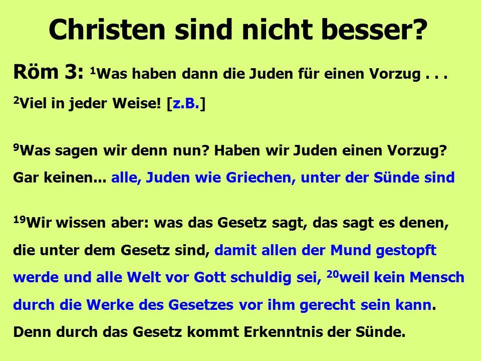 Röm 3: 1 Was haben dann die Juden für einen Vorzug... 2 Viel in jeder Weise! [z.B.] Christen sind nicht besser? 9 Was sagen wir denn nun? Haben wir Ju