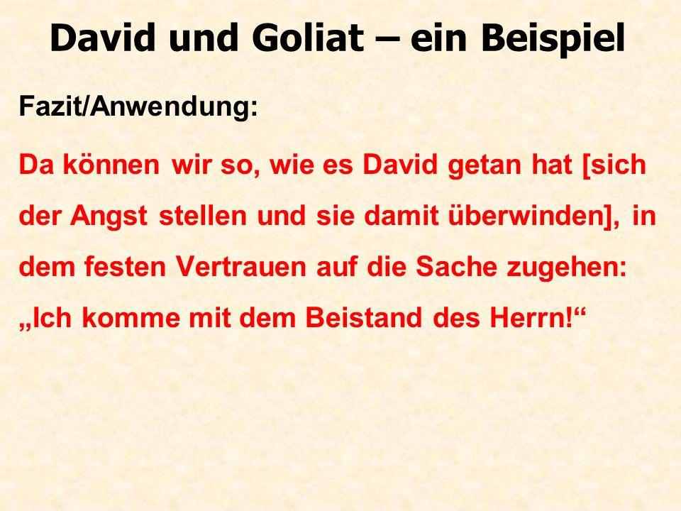 David und Goliat – ein Beispiel Fazit/Anwendung: Da können wir so, wie es David getan hat [sich der Angst stellen und sie damit überwinden], in dem fe