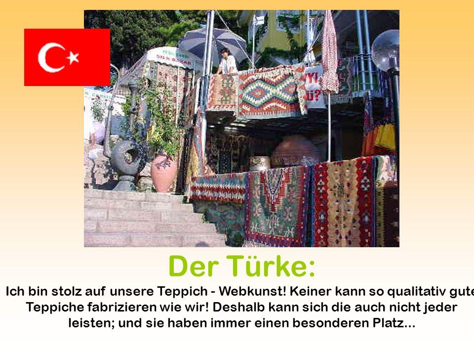 Der Türke: Ich bin stolz auf unsere Teppich - Webkunst! Keiner kann so qualitativ gute Teppiche fabrizieren wie wir! Deshalb kann sich die auch nicht
