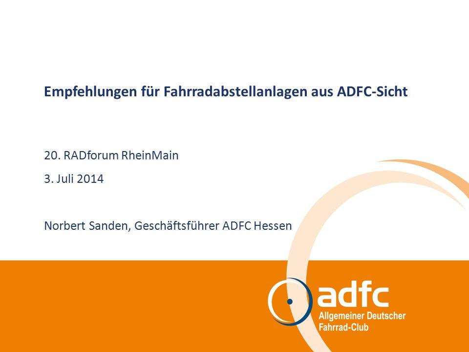 Empfehlungen für Fahrradabstellanlagen aus ADFC-Sicht 20. RADforum RheinMain 3. Juli 2014 Norbert Sanden, Geschäftsführer ADFC Hessen