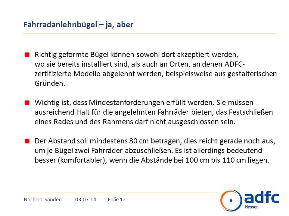 Norbert Sanden 03.07.14 Folie 12 Fahrradanlehnbügel – ja, aber Richtig geformte Bügel können sowohl dort akzeptiert werden, wo sie bereits installiert sind, als auch an Orten, an denen ADFC- zertifizierte Modelle abgelehnt werden, beispielsweise aus gestalterischen Gründen.