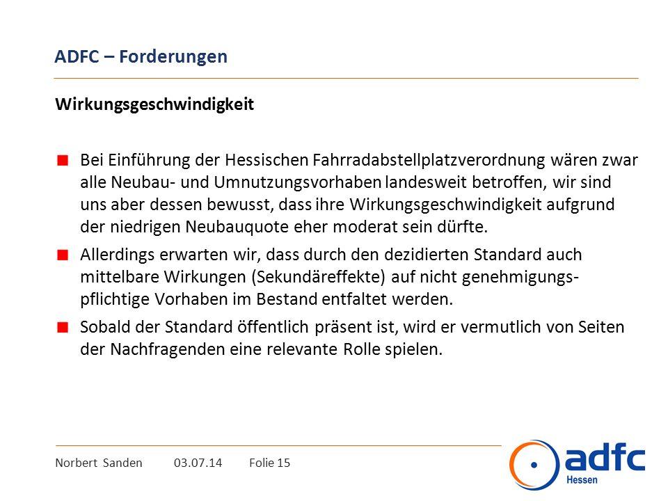 Norbert Sanden 03.07.14 Folie 15 ADFC – Forderungen Wirkungsgeschwindigkeit Bei Einführung der Hessischen Fahrradabstellplatzverordnung wären zwar alle Neubau- und Umnutzungsvorhaben landesweit betroffen, wir sind uns aber dessen bewusst, dass ihre Wirkungsgeschwindigkeit aufgrund der niedrigen Neubauquote eher moderat sein dürfte.