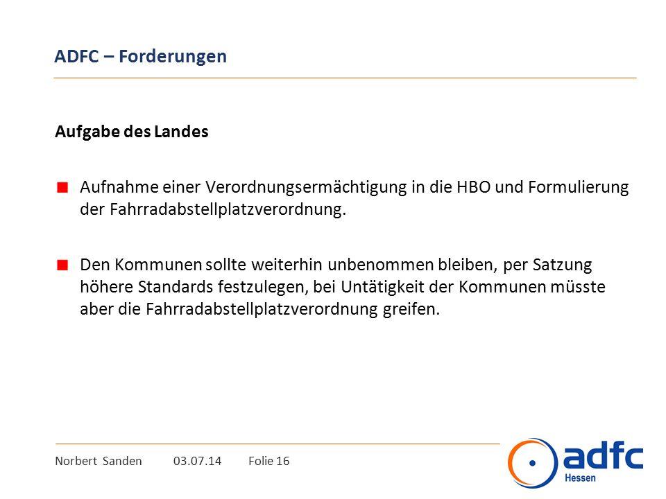 Norbert Sanden 03.07.14 Folie 16 ADFC – Forderungen Aufgabe des Landes Aufnahme einer Verordnungsermächtigung in die HBO und Formulierung der Fahrradabstellplatzverordnung.