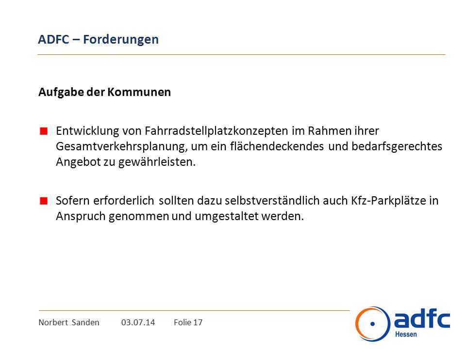 Norbert Sanden 03.07.14 Folie 17 ADFC – Forderungen Aufgabe der Kommunen Entwicklung von Fahrradstellplatzkonzepten im Rahmen ihrer Gesamtverkehrsplanung, um ein flächendeckendes und bedarfsgerechtes Angebot zu gewährleisten.