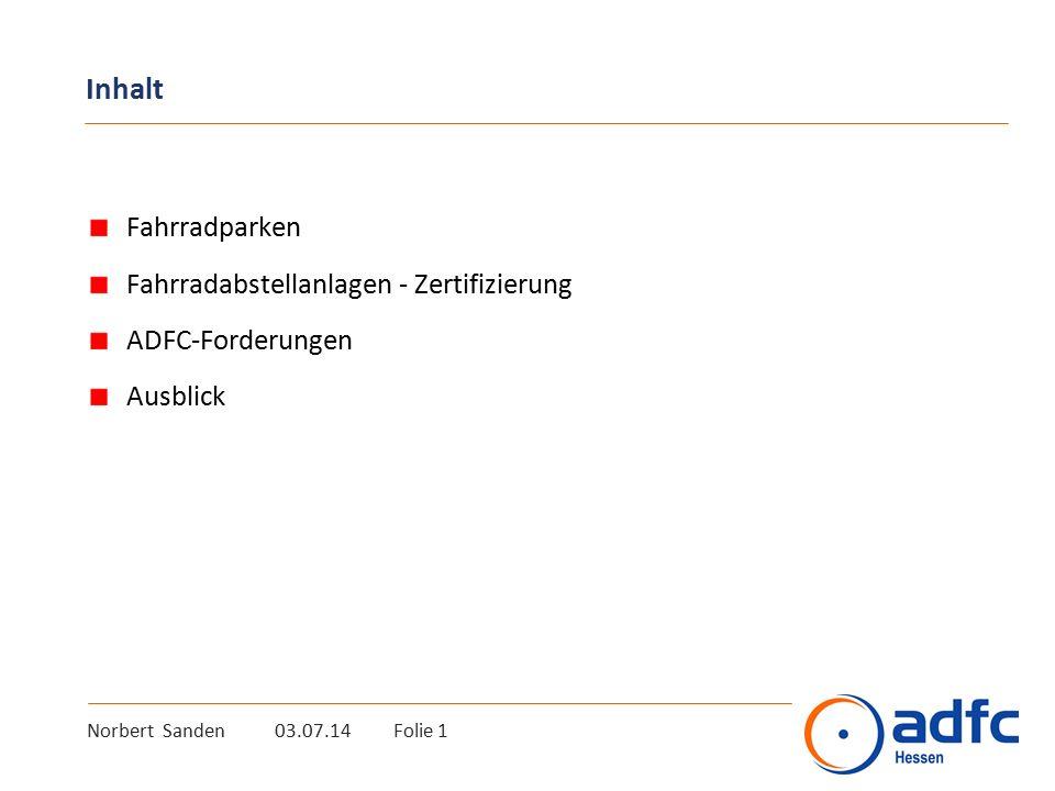 Inhalt Fahrradparken Fahrradabstellanlagen - Zertifizierung ADFC-Forderungen Ausblick Norbert Sanden 03.07.14 Folie 1