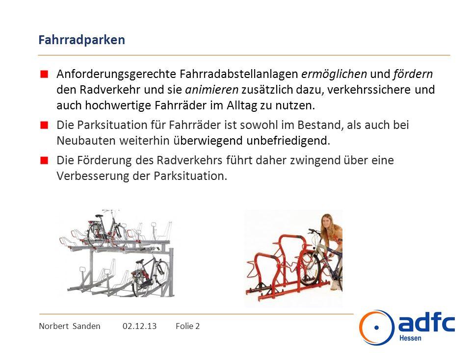 Norbert Sanden 02.12.13 Folie 2 Fahrradparken Anforderungsgerechte Fahrradabstellanlagen ermöglichen und fördern den Radverkehr und sie animieren zusätzlich dazu, verkehrssichere und auch hochwertige Fahrräder im Alltag zu nutzen.