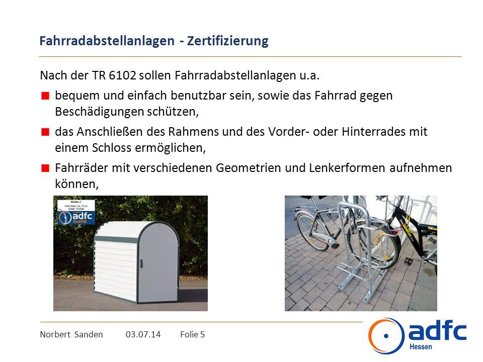 Norbert Sanden 03.07.14 Folie 6 Fahrradabstellanlagen - Zertifizierung das Umschlagen des Lenkers und das Wegrollen des Fahrrades verhindern, damit Fahrräder auch bei Belastung (Kindersitz) stabil stehen, selbst wenn sie (noch) nicht angeschlossen sind, einen ausreichenden Abstand zwischen den abgestellten Fahrrädern gewährleisten (Mindest-Seitenabstand von 70 cm bei nur tief Einstellung bzw.