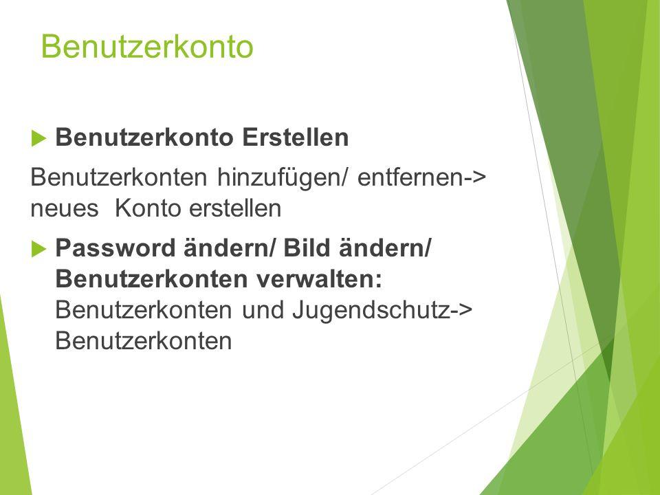 Benutzerkonto  Benutzerkonto Erstellen Benutzerkonten hinzufügen/ entfernen-> neues Konto erstellen  Password ändern/ Bild ändern/ Benutzerkonten verwalten: Benutzerkonten und Jugendschutz-> Benutzerkonten