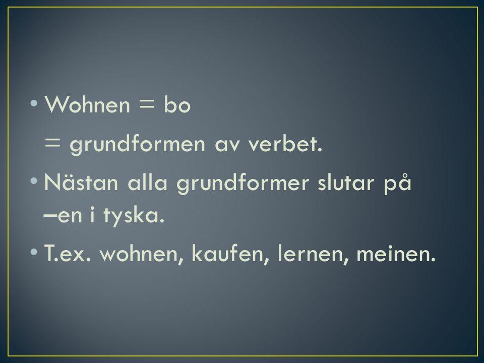 Wohnen = bo = grundformen av verbet. Nästan alla grundformer slutar på –en i tyska. T.ex. wohnen, kaufen, lernen, meinen.