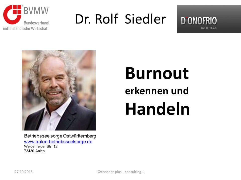 Dr. Rolf Siedler Burnout erkennen und Handeln 27.10.2015©concept plus - consulting ! Betriebsseelsorge Ostw ü rttemberg www.aalen-betriebsseelsorge.de
