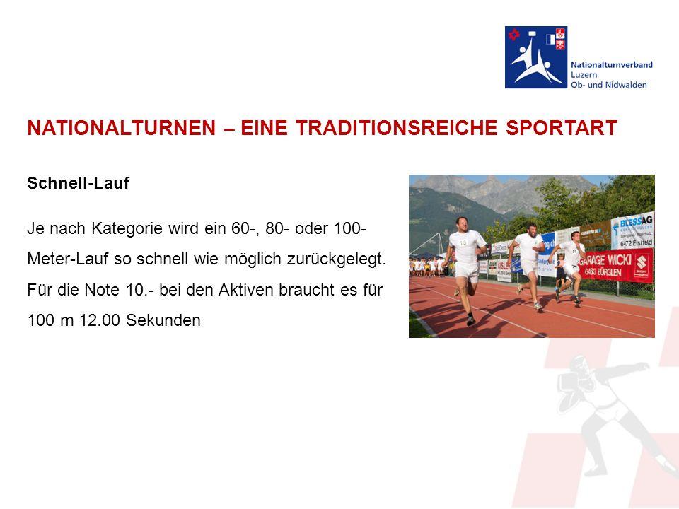NATIONALTURNEN – EINE TRADITIONSREICHE SPORTART Schnell-Lauf Je nach Kategorie wird ein 60-, 80- oder 100- Meter-Lauf so schnell wie möglich zurückgelegt.