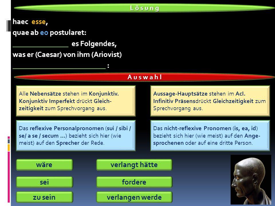 haec esse, quae ab eo postularet: _______________ es Folgendes, was er (Caesar) von ihm (Ariovist) _________________________ : L ö s u n g A u s w a h l Alle Nebensätze stehen im Konjunktiv.