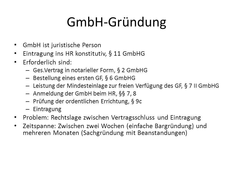 GmbH-Gründung GmbH ist juristische Person Eintragung ins HR konstitutiv, § 11 GmbHG Erforderlich sind: – Ges.Vertrag in notarieller Form, § 2 GmbHG –