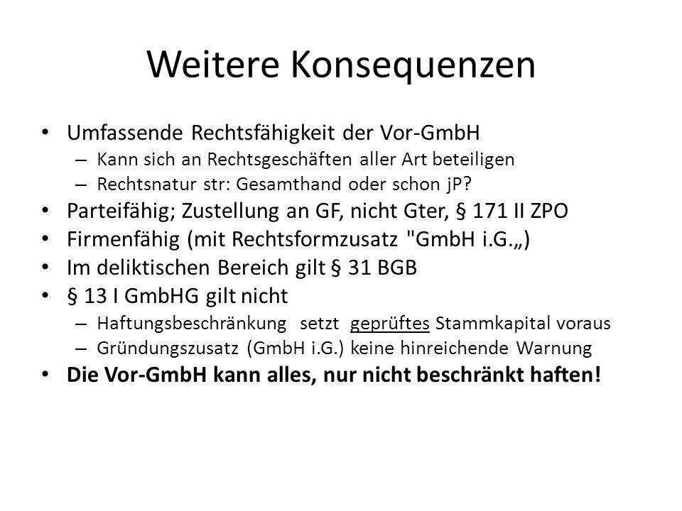 Weitere Konsequenzen Umfassende Rechtsfähigkeit der Vor-GmbH – Kann sich an Rechtsgeschäften aller Art beteiligen – Rechtsnatur str: Gesamthand oder schon jP.