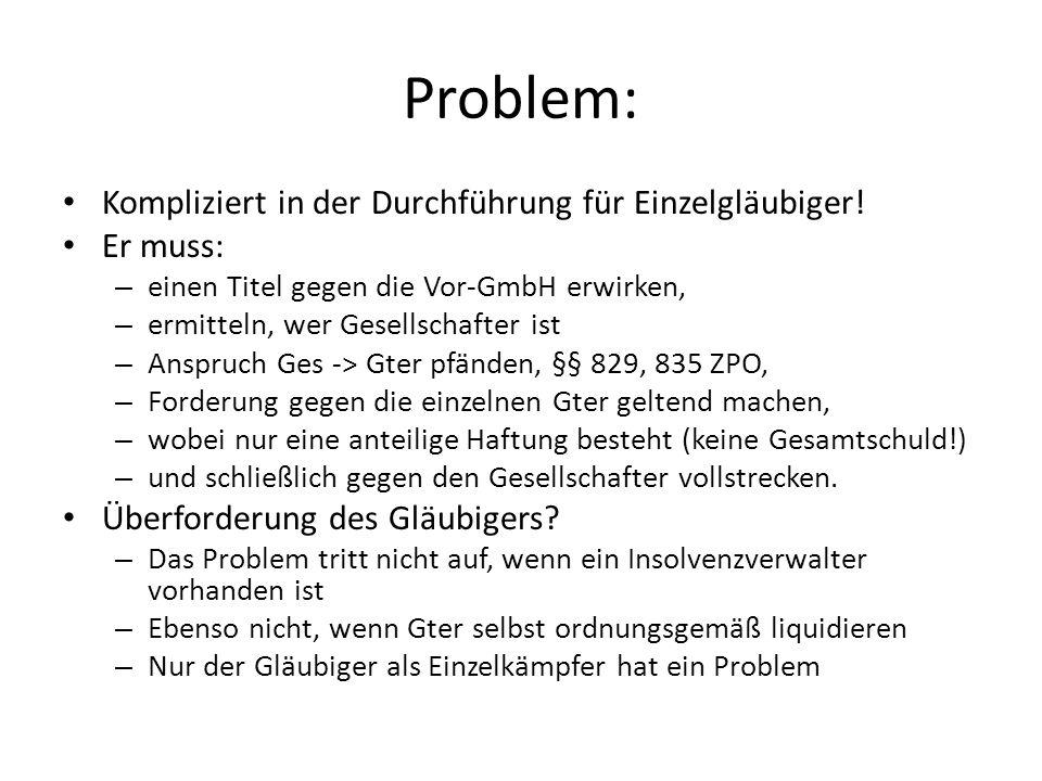 Problem: Kompliziert in der Durchführung für Einzelgläubiger! Er muss: – einen Titel gegen die Vor-GmbH erwirken, – ermitteln, wer Gesellschafter ist