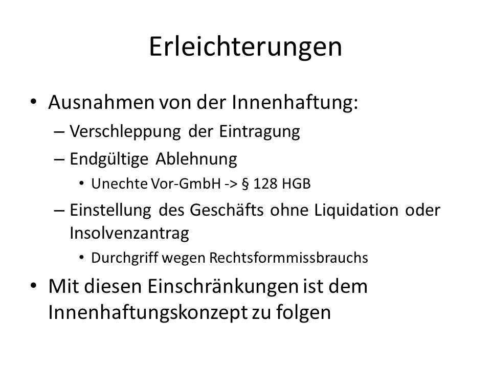 Erleichterungen Ausnahmen von der Innenhaftung: – Verschleppung der Eintragung – Endgültige Ablehnung Unechte Vor-GmbH -> § 128 HGB – Einstellung des Geschäfts ohne Liquidation oder Insolvenzantrag Durchgriff wegen Rechtsformmissbrauchs Mit diesen Einschränkungen ist dem Innenhaftungskonzept zu folgen