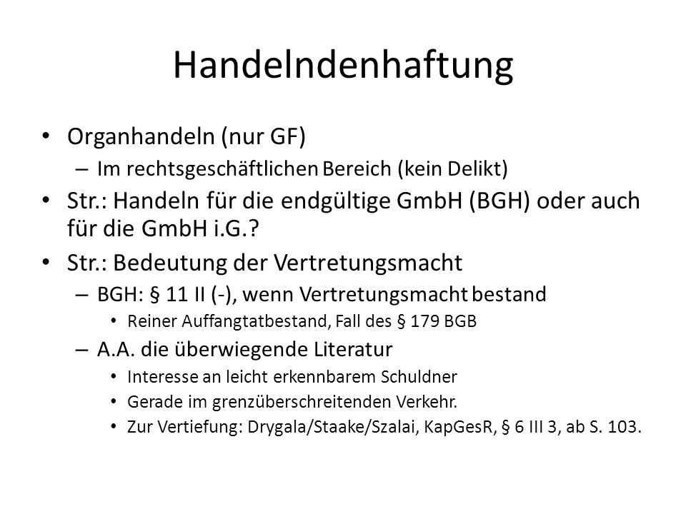 Handelndenhaftung Organhandeln (nur GF) – Im rechtsgeschäftlichen Bereich (kein Delikt) Str.: Handeln für die endgültige GmbH (BGH) oder auch für die