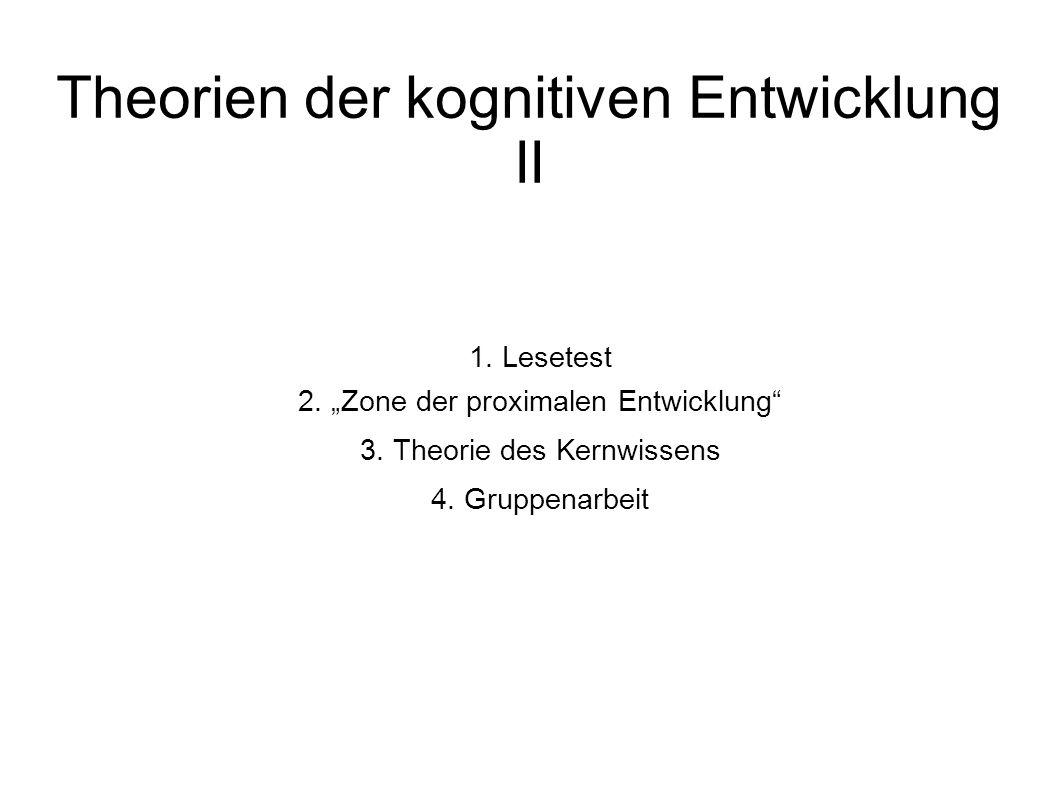 """Theorien der kognitiven Entwicklung II 1. Lesetest 2. """"Zone der proximalen Entwicklung"""" 3. Theorie des Kernwissens 4. Gruppenarbeit"""