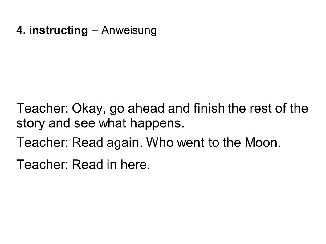 4. instructing – Anweisung Teacher: Okay, go ahead and finish the rest of the story and see what happens. Teacher: Read again. Who went to the Moon. T