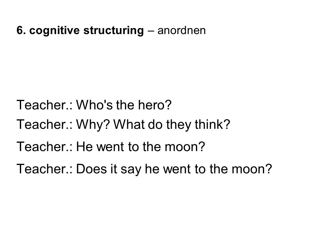 6. cognitive structuring – anordnen Teacher.: Who's the hero? Teacher.: Why? What do they think? Teacher.: He went to the moon? Teacher.: Does it say