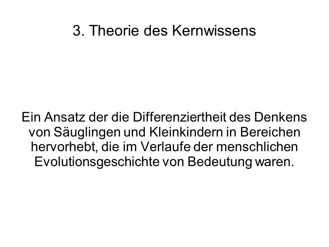 3. Theorie des Kernwissens Ein Ansatz der die Differenziertheit des Denkens von Säuglingen und Kleinkindern in Bereichen hervorhebt, die im Verlaufe d