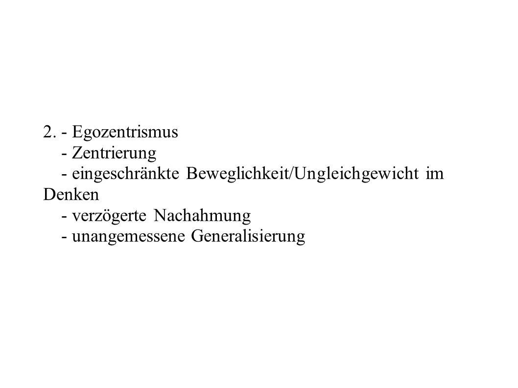 2. - Egozentrismus - Zentrierung - eingeschränkte Beweglichkeit/Ungleichgewicht im Denken - verzögerte Nachahmung - unangemessene Generalisierung