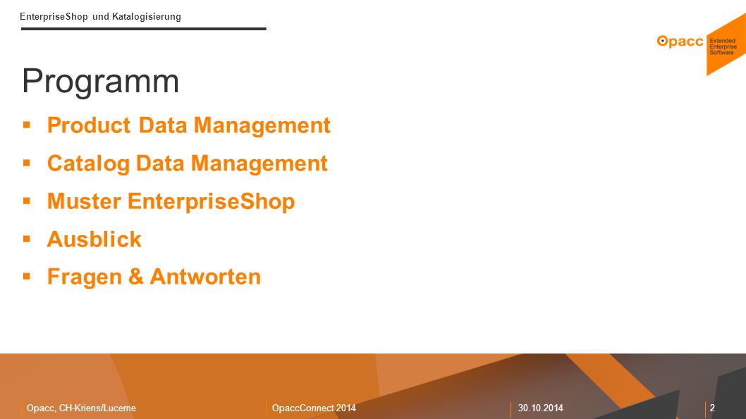 Opacc, CH-Kriens/LucerneOpaccConnect 201430.10.2014 2 EnterpriseShop und Katalogisierung Programm  Product Data Management  Catalog Data Management  Muster EnterpriseShop  Ausblick  Fragen & Antworten