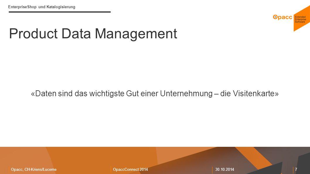 Opacc, CH-Kriens/LucerneOpaccConnect 201430.10.2014 7 EnterpriseShop und Katalogisierung Product Data Management Viele Daten bestehen Private & Public Durchgängiges Konzept Multichannel (Daten) «Daten sind das wichtigste Gut einer Unternehmung – die Visitenkarte»