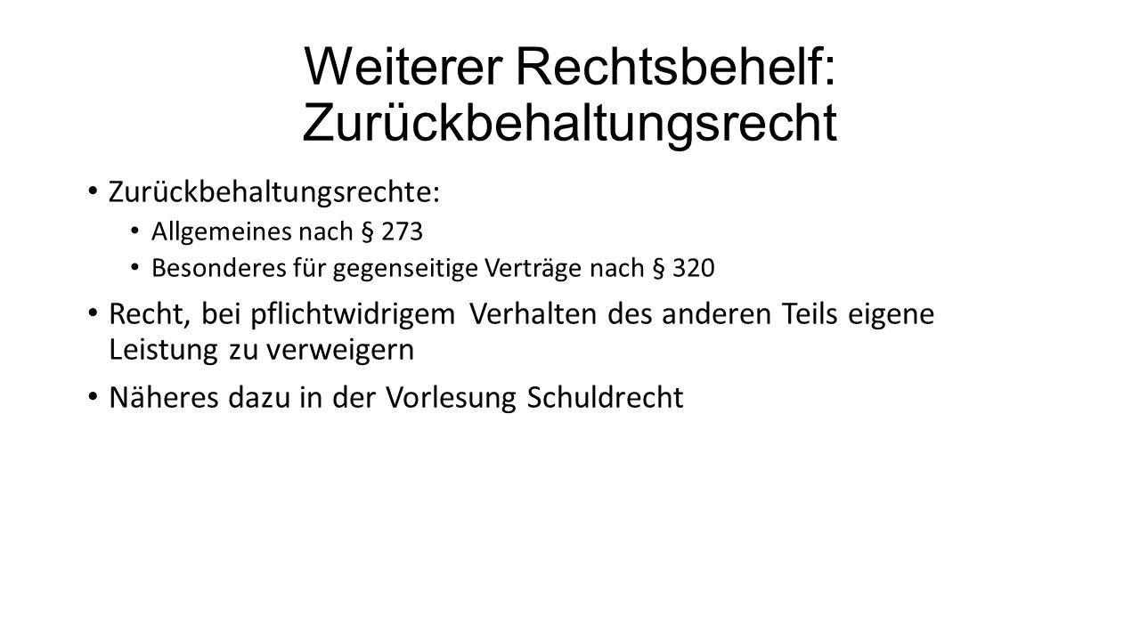 Weiterer Rechtsbehelf: Zurückbehaltungsrecht Zurückbehaltungsrechte: Allgemeines nach § 273 Besonderes für gegenseitige Verträge nach § 320 Recht, bei