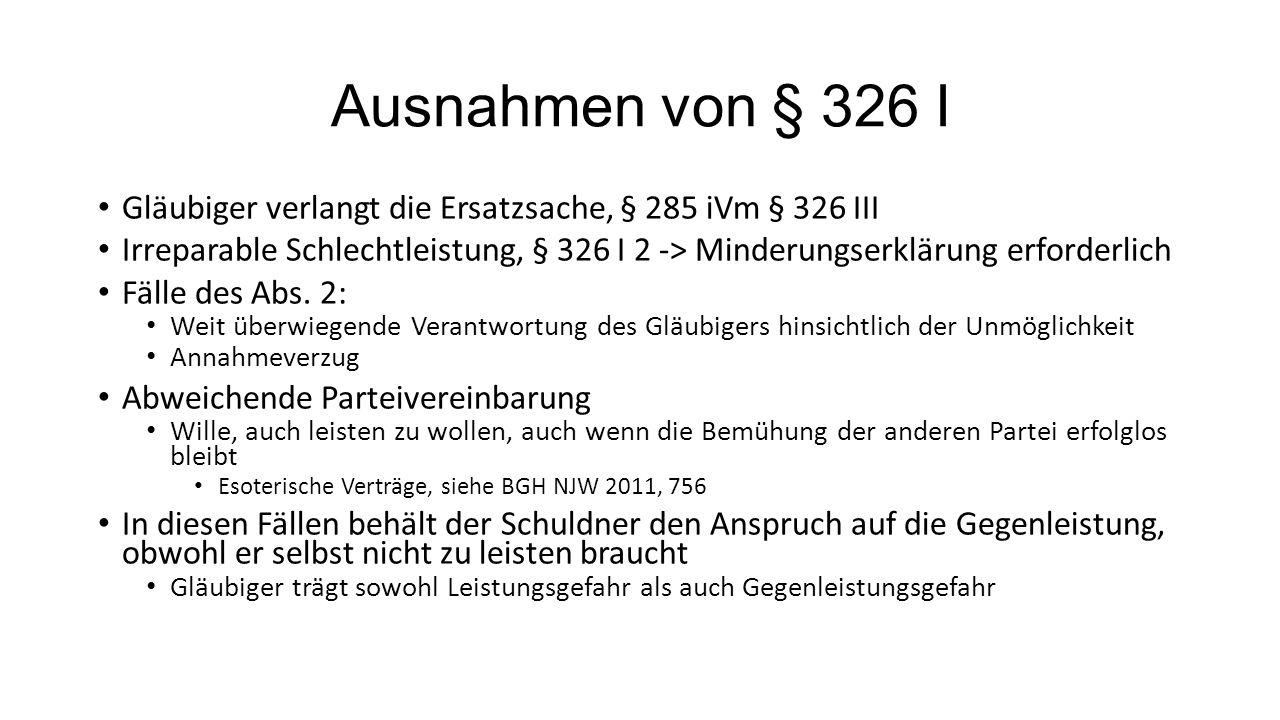 Ausnahmen von § 326 I Gläubiger verlangt die Ersatzsache, § 285 iVm § 326 III Irreparable Schlechtleistung, § 326 I 2 -> Minderungserklärung erforderl