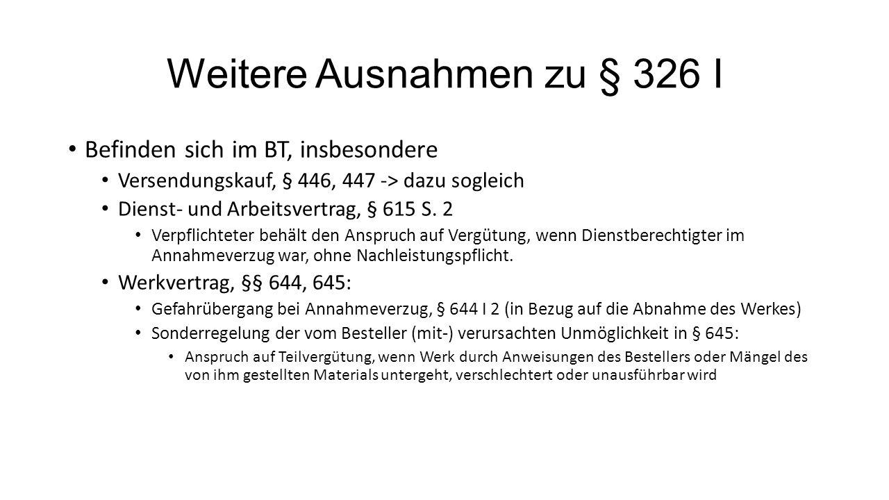 Weitere Ausnahmen zu § 326 I Befinden sich im BT, insbesondere Versendungskauf, § 446, 447 -> dazu sogleich Dienst- und Arbeitsvertrag, § 615 S. 2 Ver