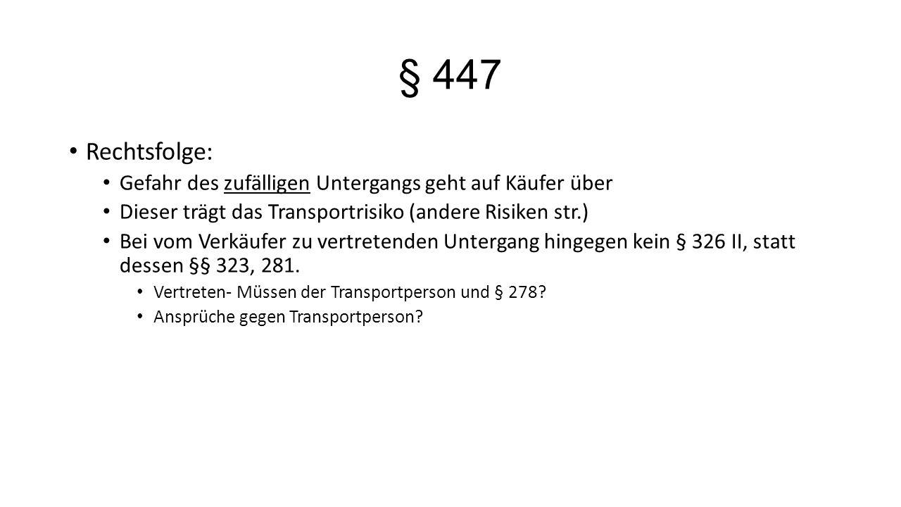 § 447 Rechtsfolge: Gefahr des zufälligen Untergangs geht auf Käufer über Dieser trägt das Transportrisiko (andere Risiken str.) Bei vom Verkäufer zu v