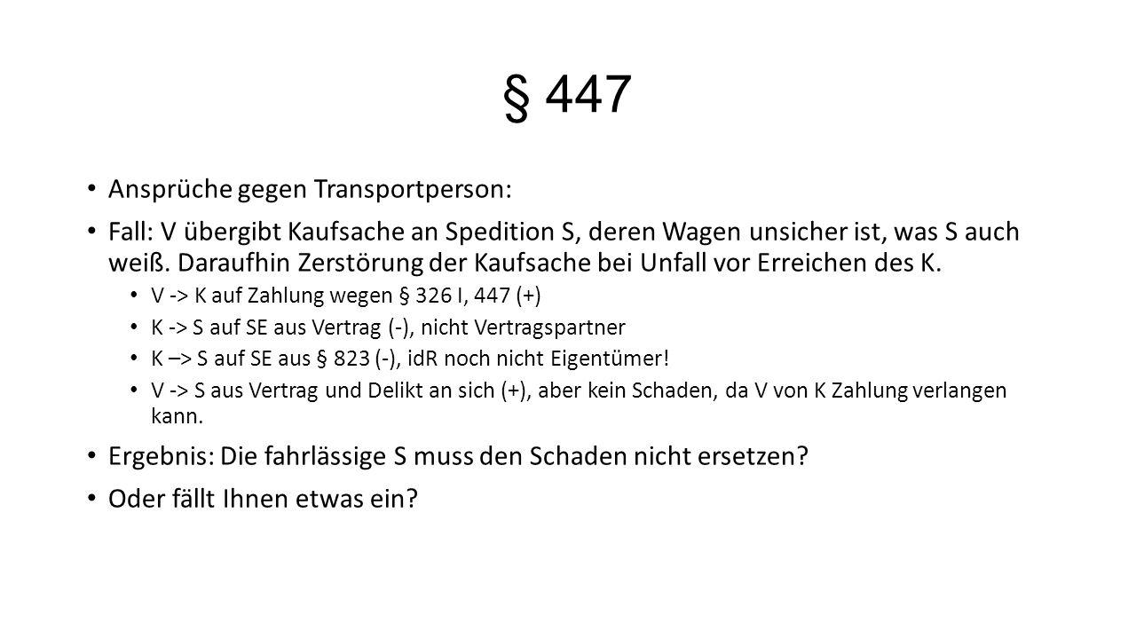 § 447 Ansprüche gegen Transportperson: Fall: V übergibt Kaufsache an Spedition S, deren Wagen unsicher ist, was S auch weiß. Daraufhin Zerstörung der