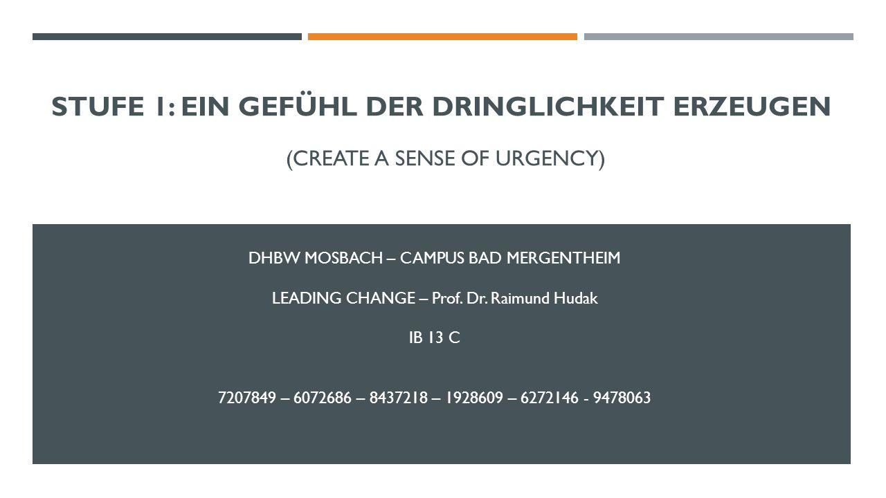 STUFE 1: EIN GEFÜHL DER DRINGLICHKEIT ERZEUGEN (CREATE A SENSE OF URGENCY) DHBW MOSBACH – CAMPUS BAD MERGENTHEIM LEADING CHANGE – Prof. Dr. Raimund Hu