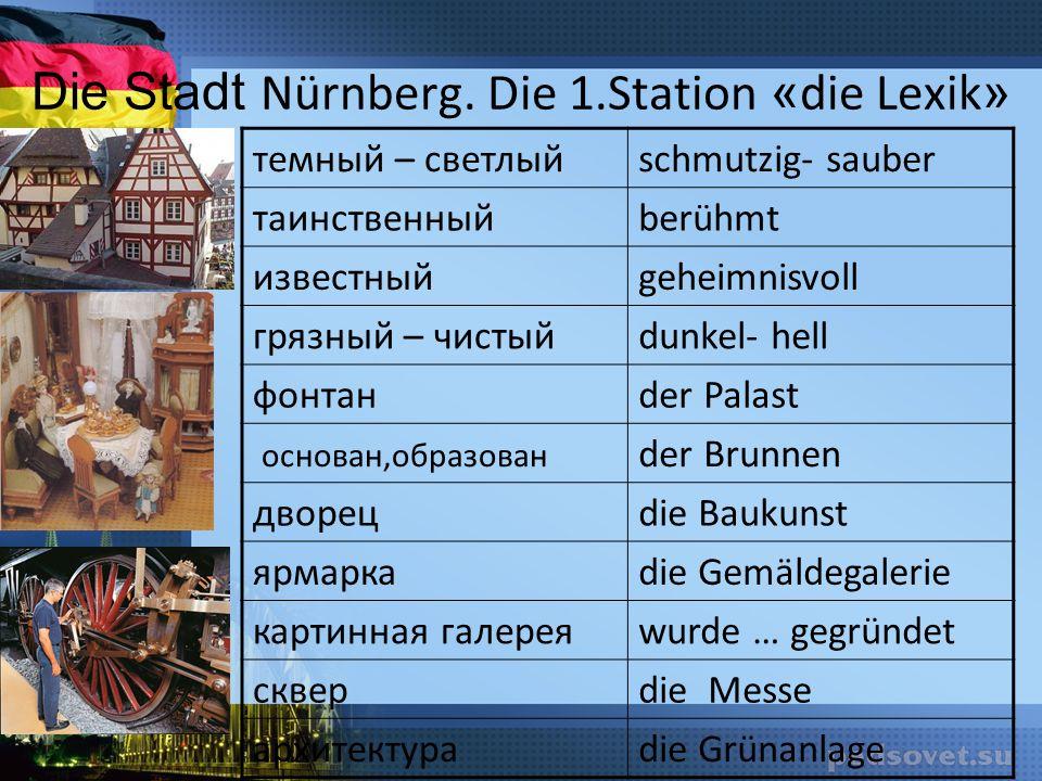 Die Stadt Nürnberg. Die 1.Station « die Lexik » темный – светлыйschmutzig- sauber таинственныйberühmt известныйgeheimnisvoll грязный – чистыйdunkel- h