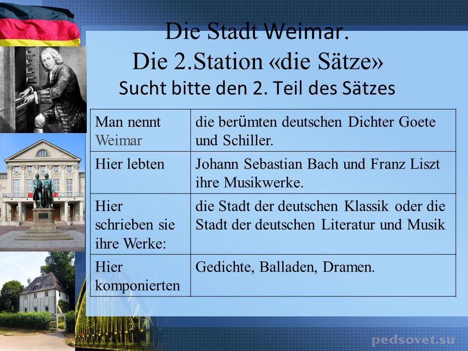 Die Stadt Weimar. Die 2.Station «die Sätze» Sucht bitte den 2. Teil des Sätzes Man nennt Weimar die ber ü mten deutschen Dichter Goete und Schiller. H