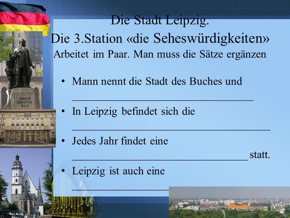 Die Stadt Leipzig. Die 3.Station «die Seheswürdigkeiten» Arbeitet im Paar. Man muss die Sätze ergänzen Mann nennt die Stadt des Buches und ___________