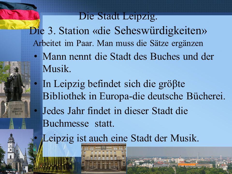 Die Stadt Leipzig. Die 3. Station «die Seheswürdigkeiten» Arbeitet im Paar. Man muss die Sätze ergänzen Mann nennt die Stadt des Buches und der Musik.