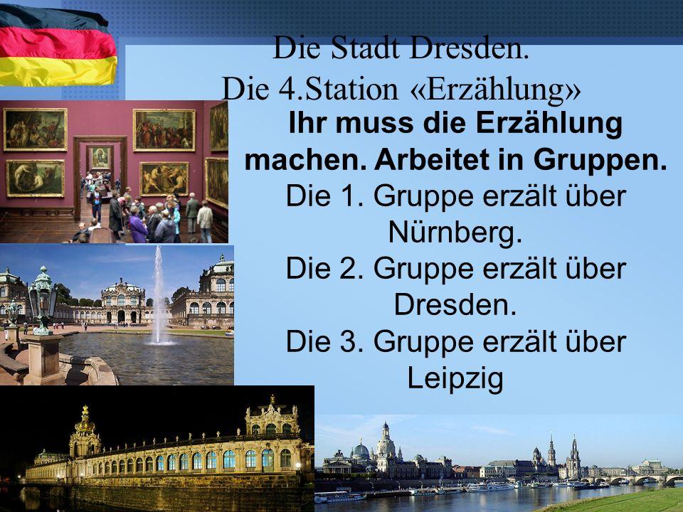 Die Stadt Dresden. Die 4.Station «Erzählung» Ihr muss die Erzählung machen. Arbeitet in Gruppen. Die 1. Gruppe erzält über Nürnberg. Die 2. Gruppe erz