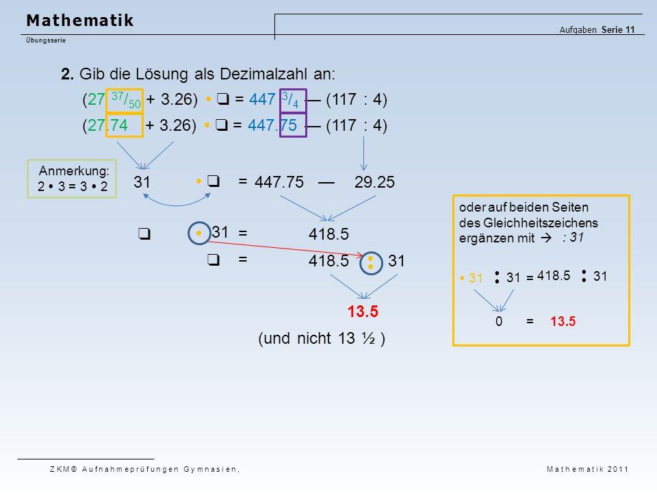 2. Gib die Lösung als Dezimalzahl an: (und nicht 13 ½ ) (27 37 / 50 + 3.26)  ❑ = 447 3 / 4 — (117 : 4) (27.74 + 3.26)  ❑ = 447.75 — (117 : 4) 31447.