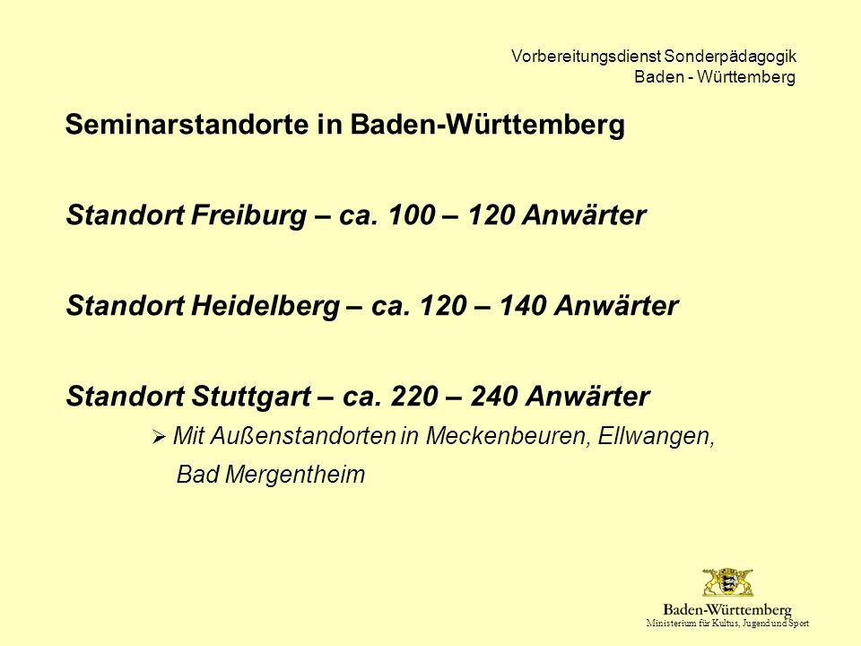 Ministerium für Kultus, Jugend und Sport Vorbereitungsdienst Sonderpädagogik Baden - Württemberg Bildungspolitische Dimension  Bundesweit dynamisierte Diskussion zur Lehrerbildung in allen Bundesländer seit 2004 / 2006  Konstituierung von Expertenkommissionen im Auftrag verschiedener Landesregierungen  Themen: - Stufenlehramt - Bachelor- / Masterstruktur - Eigenständiges Lehramt 'Sonderpädagogik' - In BW: Erhalt der Phen oder Integration in die Universitäten - Ausweitung der Praxisanteile in der 1.