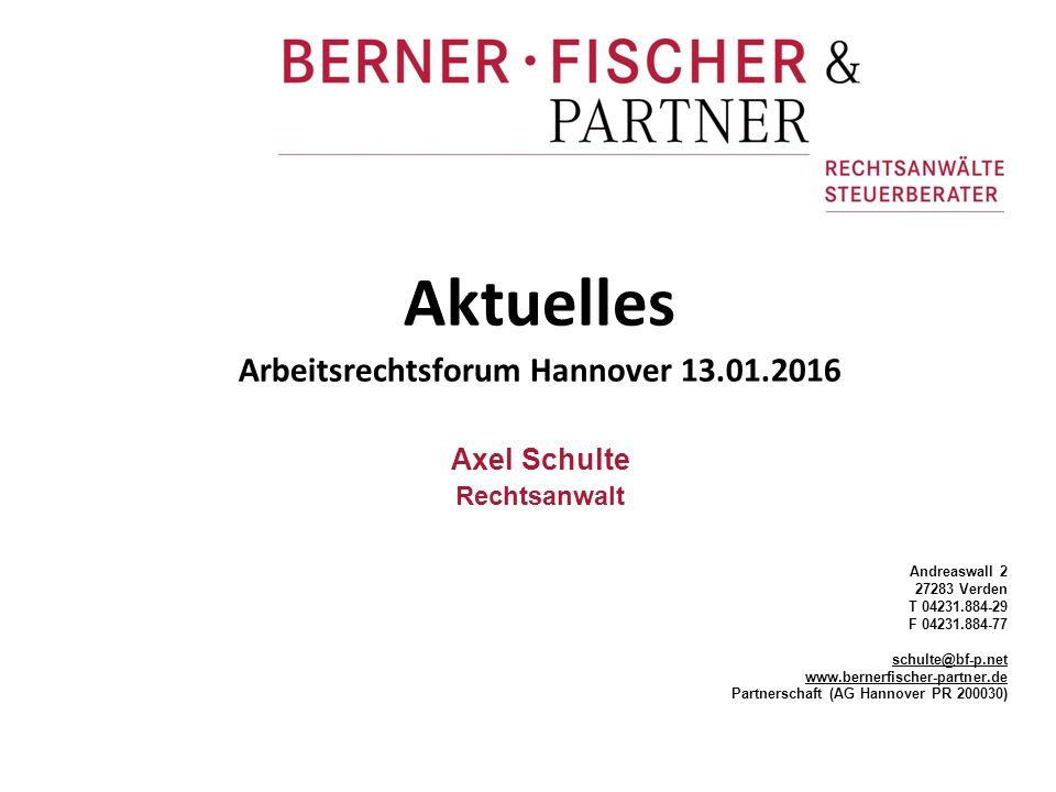 Aktuelles Arbeitsrechtsforum Hannover 13.01.2016 Axel Schulte Rechtsanwalt Andreaswall 2 27283 Verden T 04231.884-29 F 04231.884-77 schulte@bf-p.net www.bernerfischer-partner.de Partnerschaft (AG Hannover PR 200030)