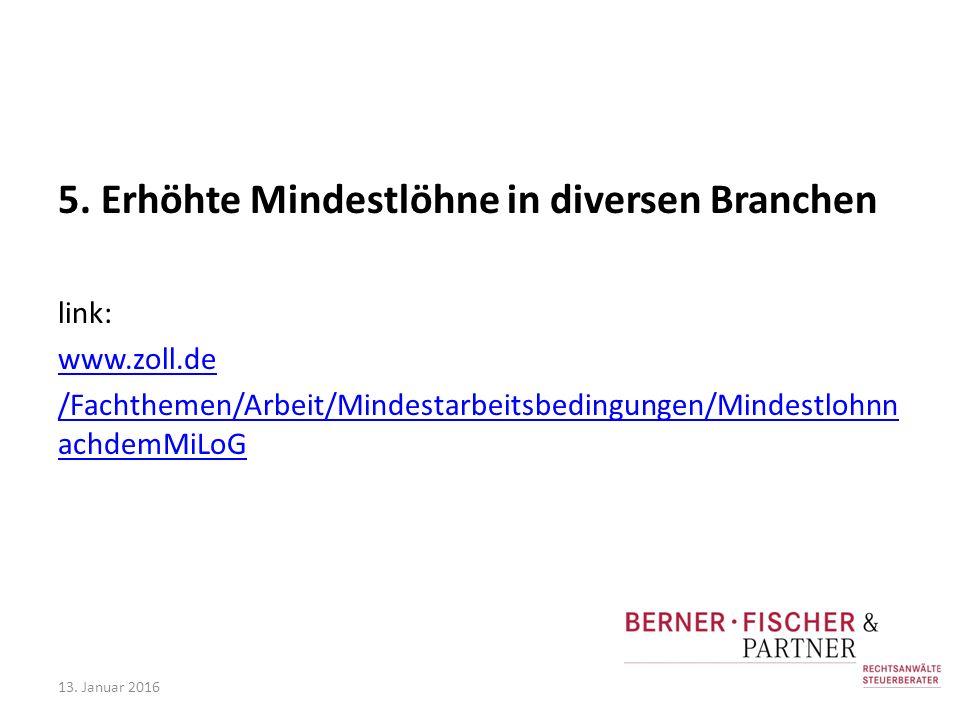 5. Erhöhte Mindestlöhne in diversen Branchen link: www.zoll.de /Fachthemen/Arbeit/Mindestarbeitsbedingungen/Mindestlohnn achdemMiLoG 13. Januar 2016