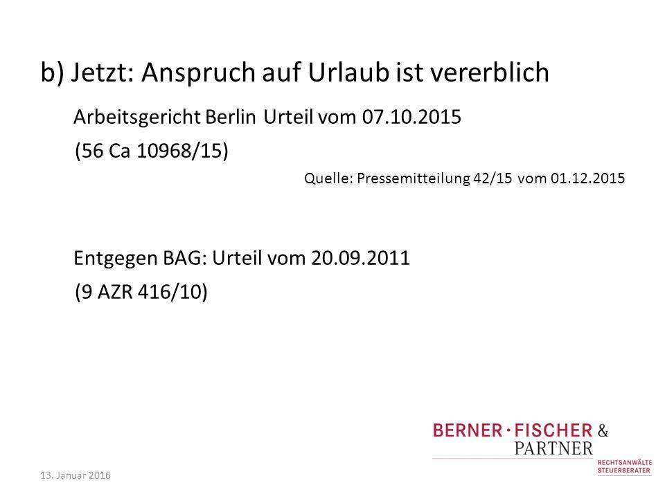 b) Jetzt: Anspruch auf Urlaub ist vererblich Arbeitsgericht Berlin Urteil vom 07.10.2015 (56 Ca 10968/15) Quelle: Pressemitteilung 42/15 vom 01.12.2015 Entgegen BAG: Urteil vom 20.09.2011 (9 AZR 416/10) 13.