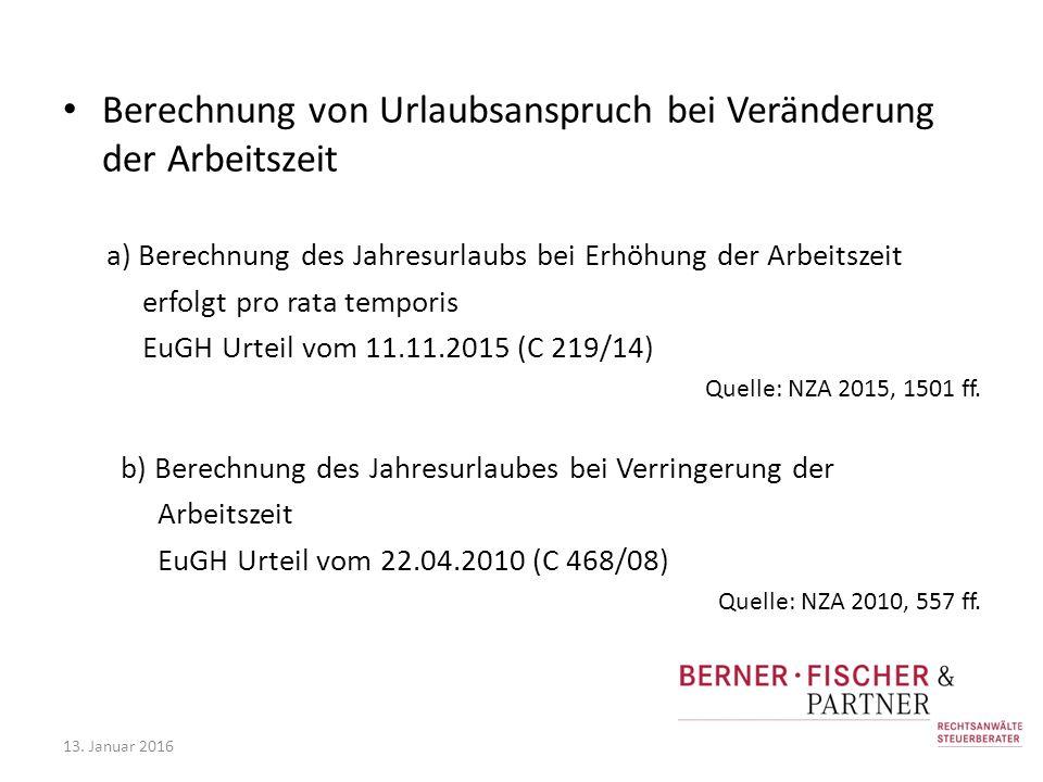 Berechnung von Urlaubsanspruch bei Veränderung der Arbeitszeit a) Berechnung des Jahresurlaubs bei Erhöhung der Arbeitszeit erfolgt pro rata temporis EuGH Urteil vom 11.11.2015 (C 219/14) Quelle: NZA 2015, 1501 ff.