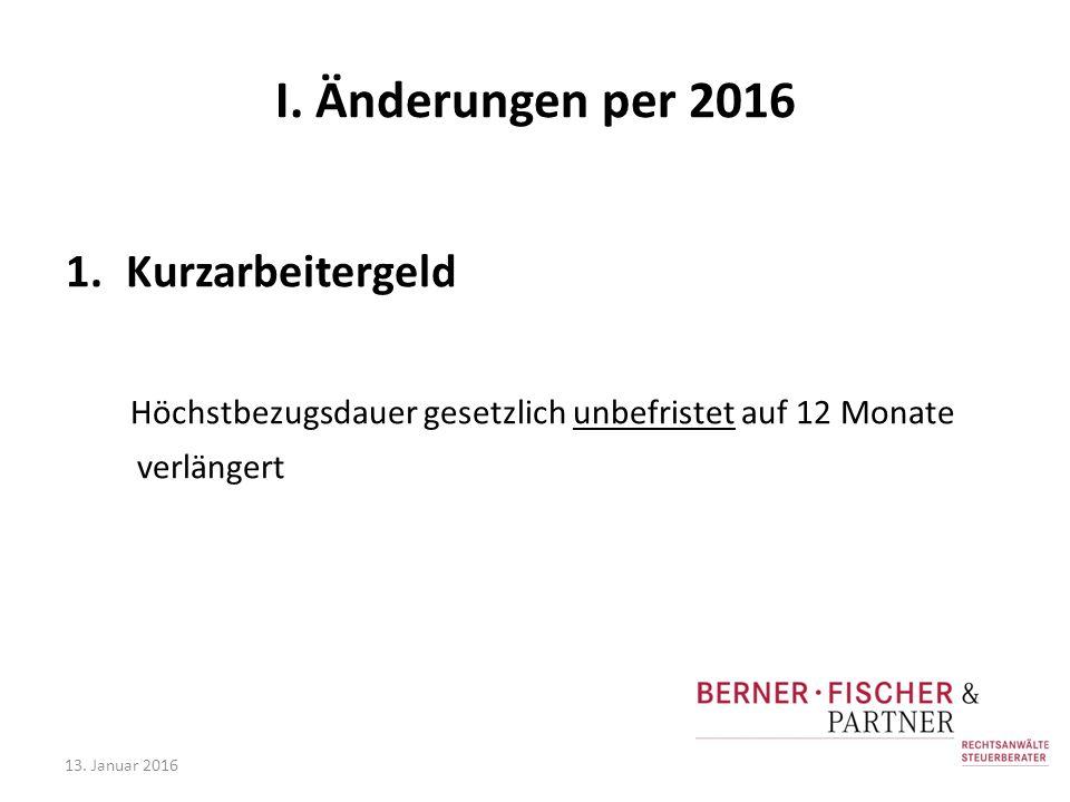 I. Änderungen per 2016 1.Kurzarbeitergeld Höchstbezugsdauer gesetzlich unbefristet auf 12 Monate verlängert 13. Januar 2016