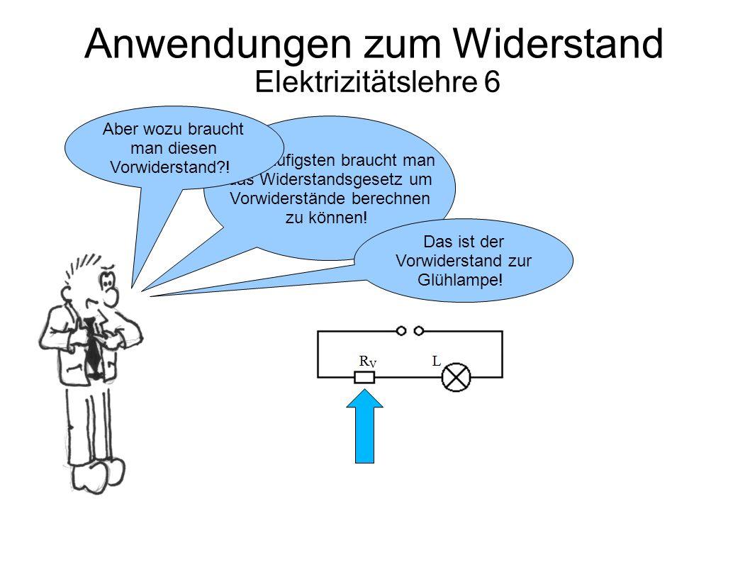 Anwendungen zum Widerstand Elektrizitätslehre 6 Am Häufigsten braucht man das Widerstandsgesetz um Vorwiderstände berechnen zu können! Das ist der Vor